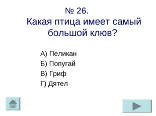 № 26. Какая птица имеет самый большой клюв? А) Пеликан Б) Попугай В) Гриф Г)