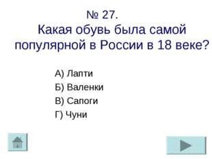 № 27. Какая обувь была самой популярной в России в 18 веке? А) Лапти Б) Вален