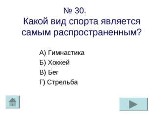 № 30. Какой вид спорта является самым распространенным? А) Гимнастика Б) Хокк