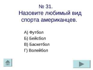№ 31. Назовите любимый вид спорта американцев. А) Футбол Б) Бейсбол В) Баскет