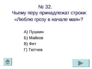 № 32. Чьему перу принадлежат строки: «Люблю грозу в начале мая»? А) Пушкин Б)