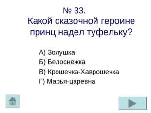 № 33. Какой сказочной героине принц надел туфельку? А) Золушка Б) Белоснежка