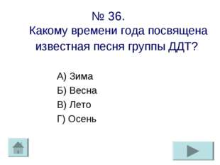 № 36. Какому времени года посвящена известная песня группы ДДТ? А) Зима Б) Ве