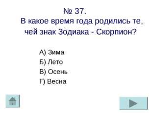 № 37. В какое время года родились те, чей знак Зодиака - Скорпион? А) Зима Б)