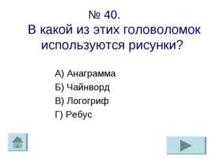 № 40. В какой из этих головоломок используются рисунки? А) Анаграмма Б) Чайнв