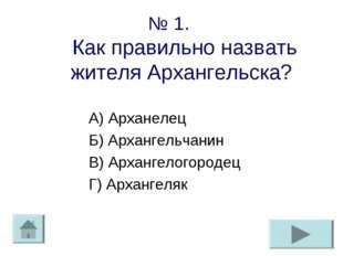 № 1. Как правильно назвать жителя Архангельска? А) Арханелец Б) Архангельчани