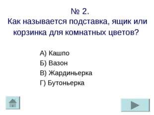 № 2. Как называется подставка, ящик или корзинка для комнатных цветов? А) Ка