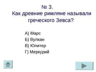 № 3. Как древние римляне называли греческого Зевса? А) Марс Б) Вулкан В) Юпит