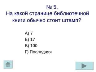 № 5. На какой странице библиотечной книги обычно стоит штамп? А) 7 Б) 17 В)