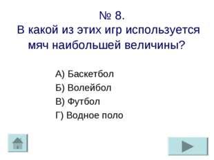 № 8. В какой из этих игр используется мяч наибольшей величины? А) Баскетбол