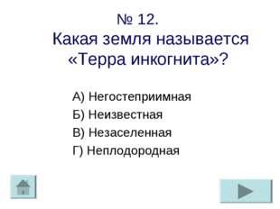 № 12. Какая земля называется «Терра инкогнита»? А) Негостеприимная Б) Неизвес