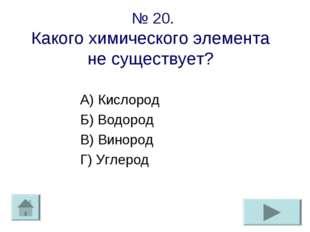 № 20. Какого химического элемента не существует? А) Кислород Б) Водород В) Ви