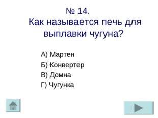 № 14. Как называется печь для выплавки чугуна? А) Мартен Б) Конвертер В) Домн