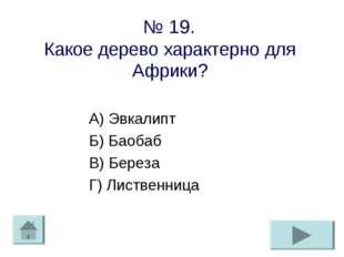 № 19. Какое дерево характерно для Африки? А) Эвкалипт Б) Баобаб В) Береза Г)