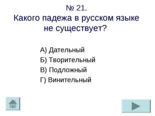 № 21. Какого падежа в русском языке не существует? А) Дательный Б) Творительн