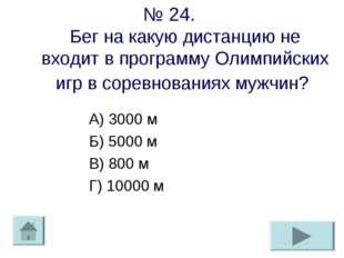 № 24. Бег на какую дистанцию не входит в программу Олимпийских игр в соревнов