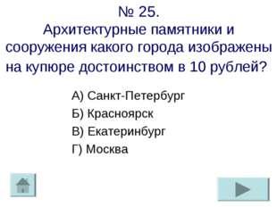 № 25. Архитектурные памятники и сооружения какого города изображены на купюр