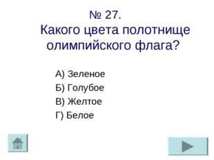 № 27. Какого цвета полотнище олимпийского флага? А) Зеленое Б) Голубое В) Жел