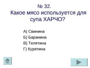 № 32. Какое мясо используется для супа ХАРЧО? А) Свинина Б) Баранина В) Телят