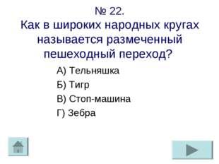 № 22. Как в широких народных кругах называется размеченный пешеходный переход