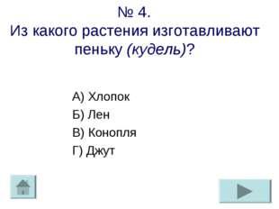 № 4. Из какого растения изготавливают пеньку (кудель)? А) Хлопок Б) Лен В) Ко