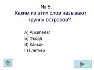 № 5. Каким из этих слов называют группу островов? А) Архипелаг Б) Фьорд В) Ка