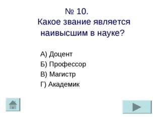 № 10. Какое звание является наивысшим в науке? А) Доцент Б) Профессор В) Маги