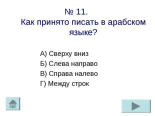 № 11. Как принято писать в арабском языке? А) Сверху вниз Б) Слева направо В)