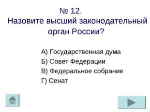 № 12. Назовите высший законодательный орган России? А) Государственная дума Б