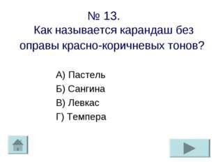 № 13. Как называется карандаш без оправы красно-коричневых тонов? А) Пастель