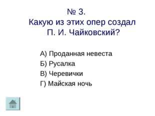№ 3. Какую из этих опер создал П. И. Чайковский? А) Проданная невеста Б) Руса
