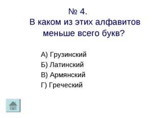 № 4. В каком из этих алфавитов меньше всего букв? А) Грузинский Б) Латинский