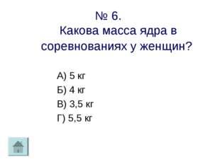 № 6. Какова масса ядра в соревнованиях у женщин? А) 5 кг Б) 4 кг В) 3,5 кг Г)