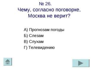 № 26. Чему, согласно поговорке, Москва не верит? А) Прогнозам погоды Б) Слеза