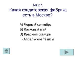 № 27. Какая кондитерская фабрика есть в Москве? А) Черный сентябрь Б) Ласковы
