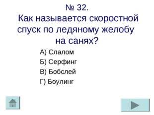 № 32. Как называется скоростной спуск по ледяному желобу на санях? А) Слалом