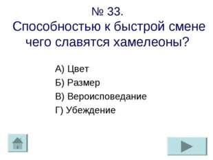 № 33. Способностью к быстрой смене чего славятся хамелеоны? А) Цвет Б) Размер