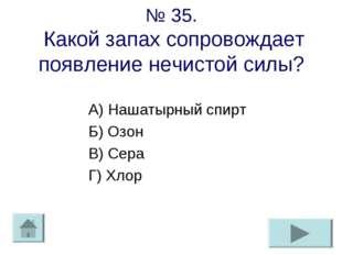 № 35. Какой запах сопровождает появление нечистой силы? А) Нашатырный спирт Б