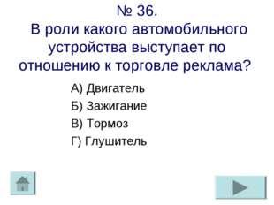 № 36. В роли какого автомобильного устройства выступает по отношению к торгов