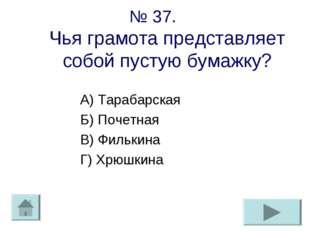 № 37. Чья грамота представляет собой пустую бумажку? А) Тарабарская Б) Почетн