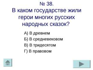 № 38. В каком государстве жили герои многих русских народных сказок? А) В дре