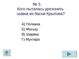 № 3. Кого пыталась урезонить шавка из басни Крылова? А) Полкана Б) Моську В)
