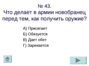 № 43. Что делает в армии новобранец перед тем, как получить оружие? А) Присяг
