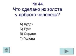№ 44. Что сделано из золота у доброго человека? А) Кудри Б) Руки В) Сердце Г)