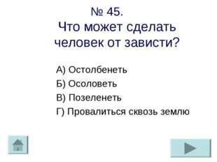 № 45. Что может сделать человек от зависти? А) Остолбенеть Б) Осоловеть В) По