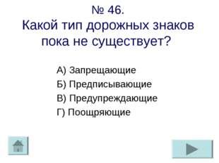 № 46. Какой тип дорожных знаков пока не существует? А) Запрещающие Б) Предпис