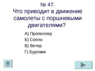 № 47. Что приводит в движение самолеты с поршневыми двигателями? А) Пропеллер