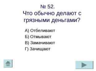 № 52. Что обычно делают с грязными деньгами? А) Отбеливают Б) Отмывают В) Зам