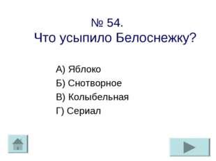 № 54. Что усыпило Белоснежку? А) Яблоко Б) Снотворное В) Колыбельная Г) Сериал