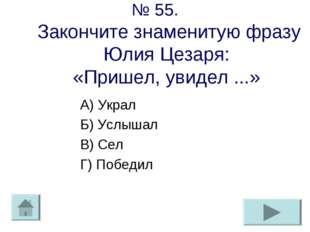 № 55. Закончите знаменитую фразу Юлия Цезаря: «Пришел, увидел ...» А) Украл Б
